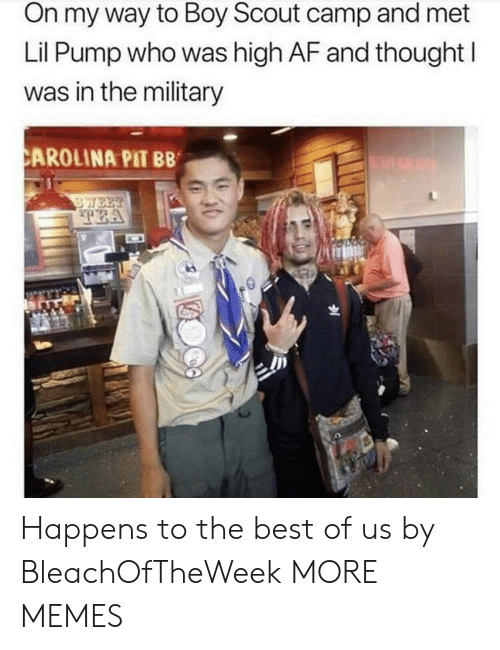 scout: On my way to Boy Scout camp and met  Lil Pump who was high AF and thought I  was in the military  CAROLINA PIT BB  WEE  TEA Happens to the best of us by BleachOfTheWeek MORE MEMES