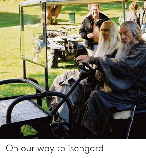 Isengard,  Way, and Our: On our way to isengard