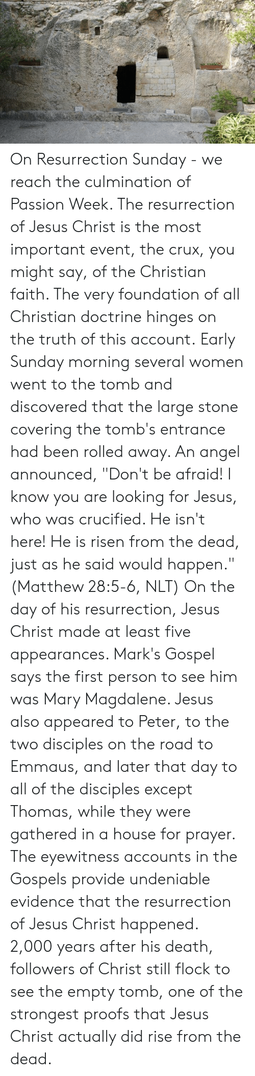 """Jesus, Memes, and Angel: On Resurrection Sunday - we reach the culmination of Passion Week. The resurrection of Jesus Christ is the most important event, the crux, you might say, of the Christian faith. The very foundation of all Christian doctrine hinges on the truth of this account.  Early Sunday morning several women went to the tomb and discovered that the large stone covering the tomb's entrance had been rolled away. An angel announced, """"Don't be afraid! I know you are looking for Jesus, who was crucified. He isn't here! He is risen from the dead, just as he said would happen."""" (Matthew 28:5-6, NLT)  On the day of his resurrection, Jesus Christ made at least five appearances. Mark's Gospel says the first person to see him was Mary Magdalene. Jesus also appeared to Peter, to the two disciples on the road to Emmaus, and later that day to all of the disciples except Thomas, while they were gathered in a house for prayer.  The eyewitness accounts in the Gospels provide undeniable evidence that the resurrection of Jesus Christ happened. 2,000 years after his death, followers of Christ still flock to see the empty tomb, one of the strongest proofs that Jesus Christ actually did rise from the dead."""