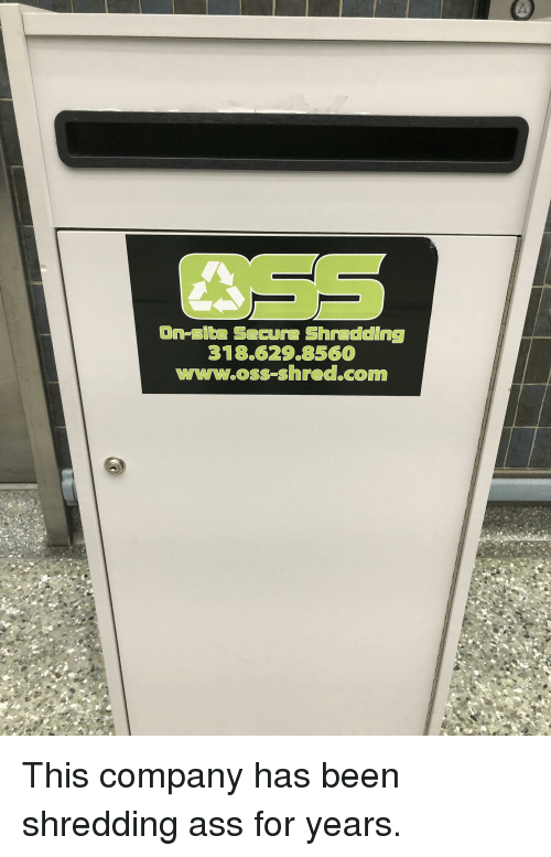 Ass, Been, and Company: On-site Secure Shredding  318.629.856  www.oss-shred.com