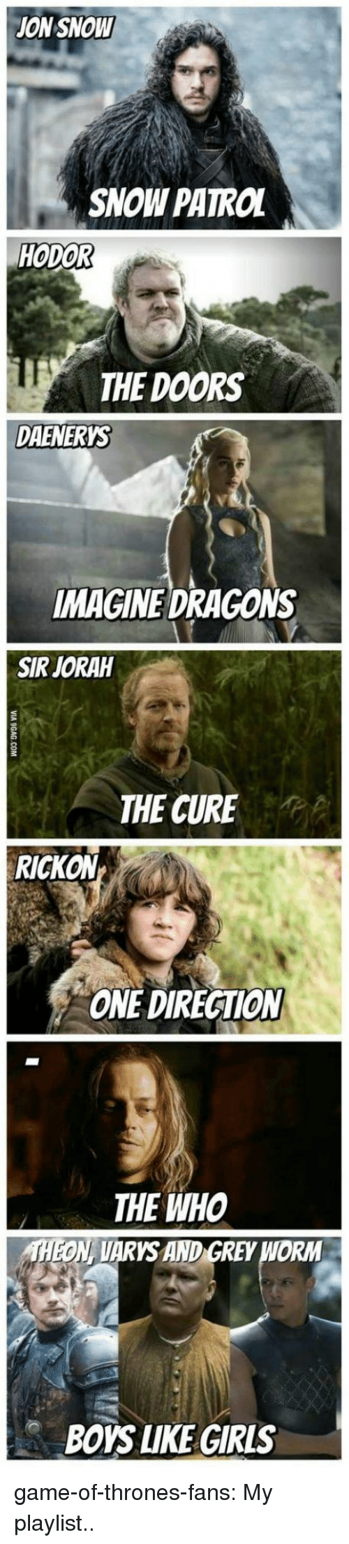 Game of Thrones, Tumblr, and Blog: ON SNOW  SNOW PATROL  HODOR  THE DOORS  DAENERYS  IMAGINE DRAGONS  SIR JORAH  THE CURE  RICKON  ONE DIRECTIOM  THE WHO  THEON, VARYS AND GREY WORM  BOYS LIKE GIRIS game-of-thrones-fans:  My playlist..