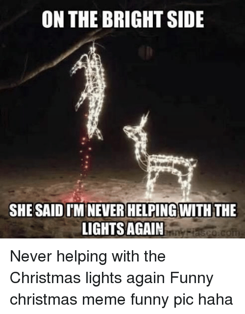 Christmas, Funny, and Meme: ON THE BRIGHT SIDE  SHE SAID IMINEVER HELPING WITH THE  LIGHTS AGAIN Never helping with the Christmas lights again Funny christmas meme funny pic haha