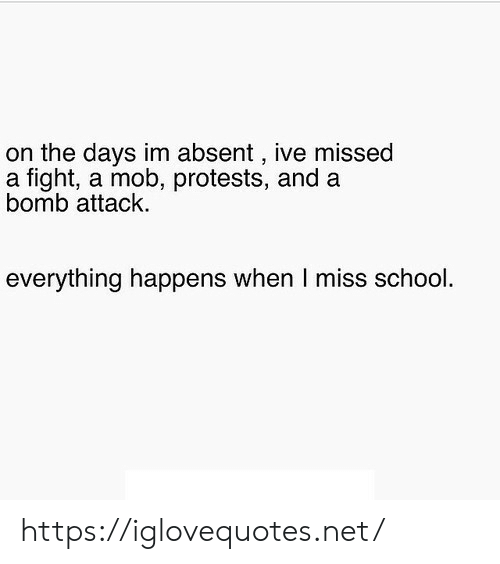 Protests: on the days im absent , ive missed  a fight, a mob, protests, and a  bomb attack  everything happens when I miss school. https://iglovequotes.net/