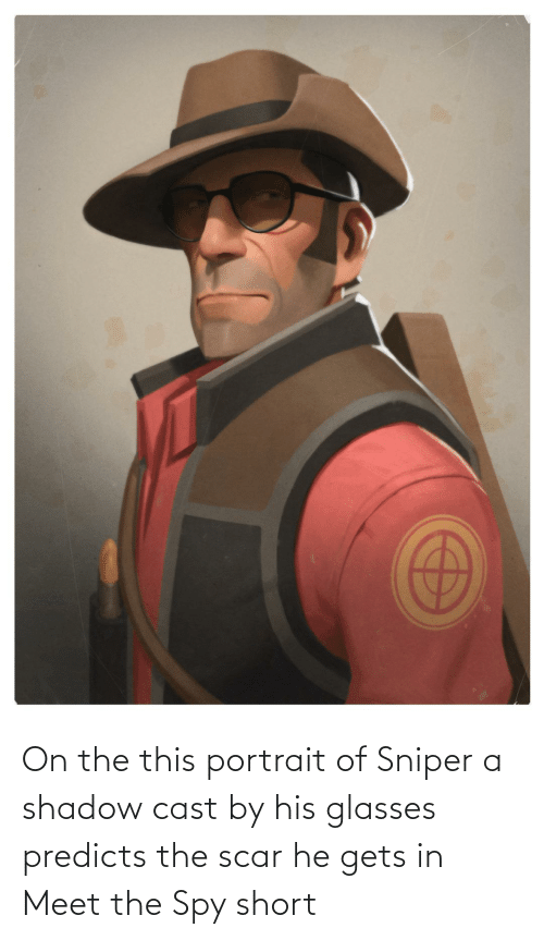 His Glasses: On the this portrait of Sniper a shadow cast by his glasses predicts the scar he gets in Meet the Spy short