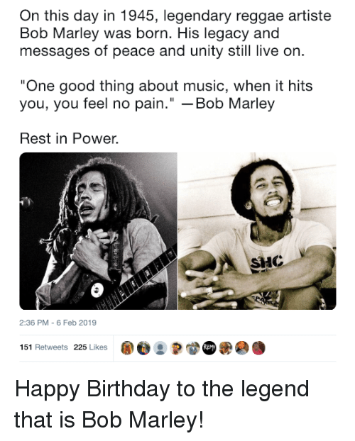 """Birthday, Bob Marley, and Music: On this day in 1945, legendary reggae artiste  Bob Marley was born. His legacy and  messages of peace and unity still live on  One good thing about music, when it hits  you, you feel no pain."""" -Bob Marley  Rest in Power.  HC  2:36 PM - 6 Feb 2019  151 Retweets 225 Likes ape : Happy Birthday to the legend that is Bob Marley!"""