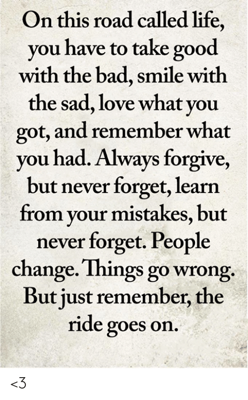 Bad, Life, and Love: On this road called life,  you have to take good  with the bad, smile with  the sad, love what you  got, and remember what  you had. Always forgive,  but never forget, learn  from your mistakes, but  never forget. People  change. Things go wrong.  But just remember, the  ride goes on. <3