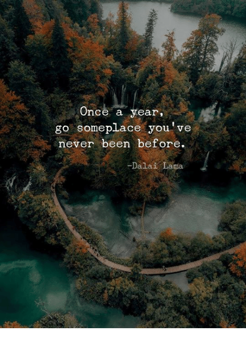 Dalai Lama, Never, and Been: Once a year  go someplace you've  never been before.  -Dalai Lama