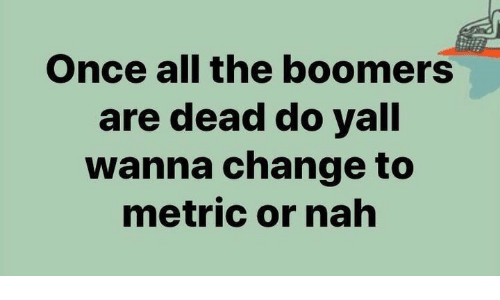 Change, All The, and Metric: Once all the boomers  are dead do yall  wanna change to  metric or nah