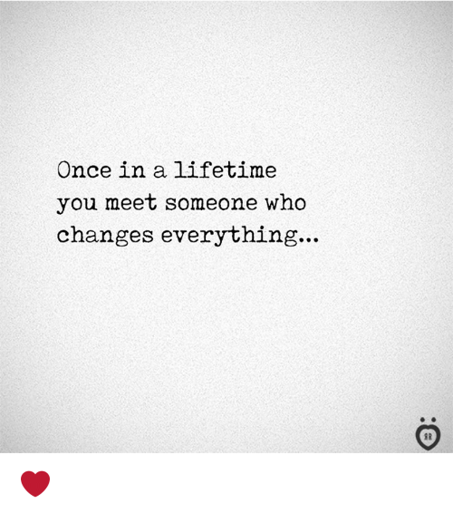 Lifetime, Once, and Who: Once in a lifetime  you meet someone who  changes everything...  I R ❤️