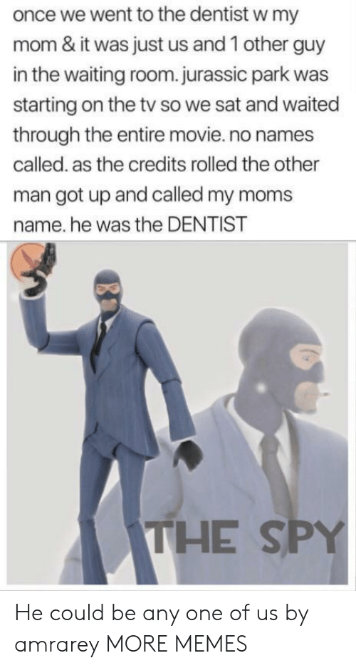 Dank, Jurassic Park, and Memes: once we went to the dentist w my  mom & it was just us and 1 other guy  in the waiting room.jurassic park was  starting on the tv so we sat and waited  through the entire movie.no names  called. as the credits rolled the other  man got up and called my moms  name. he was the DENTIST  THE SPY He could be any one of us by amrarey MORE MEMES