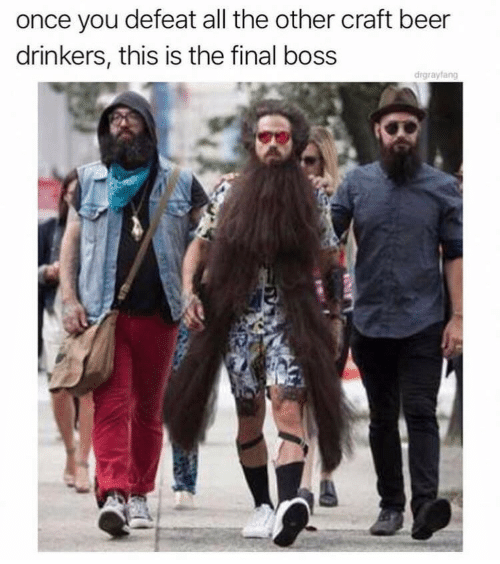 The Final Boss: once you defeat all the other craft beer  drinkers, this is the final boss  drgrayfang