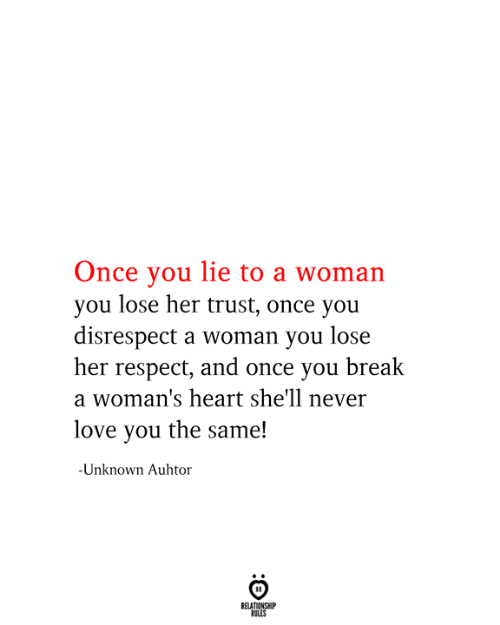 Love, Respect, and Break: Once you lie to a woman  you lose her trust, once you  disrespect a woman you lose  her respect, and once you break  a woman's heart she'll never  love you the same!  -Unknown Auhtor  RELATIONSHIP  RULES