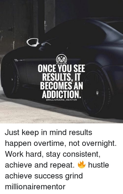 Repeatingly: ONCE YOU SEE  RESULTS, IT  BECOMES AN  ADDICTION  GMILLIONAIRE MENTOR Just keep in mind results happen overtime, not overnight. Work hard, stay consistent, achieve and repeat. 🔥 hustle achieve success grind millionairementor