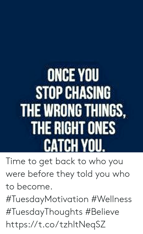 Time, Back, and Once: ONCE YOU  STOP CHASING  THE WRONG THINGS,  THE RIGHT ONES  CATCH YOU. Time to get back to who you were before they told you who to become.  #TuesdayMotivation #Wellness  #TuesdayThoughts #Believe https://t.co/tzhltNeqSZ