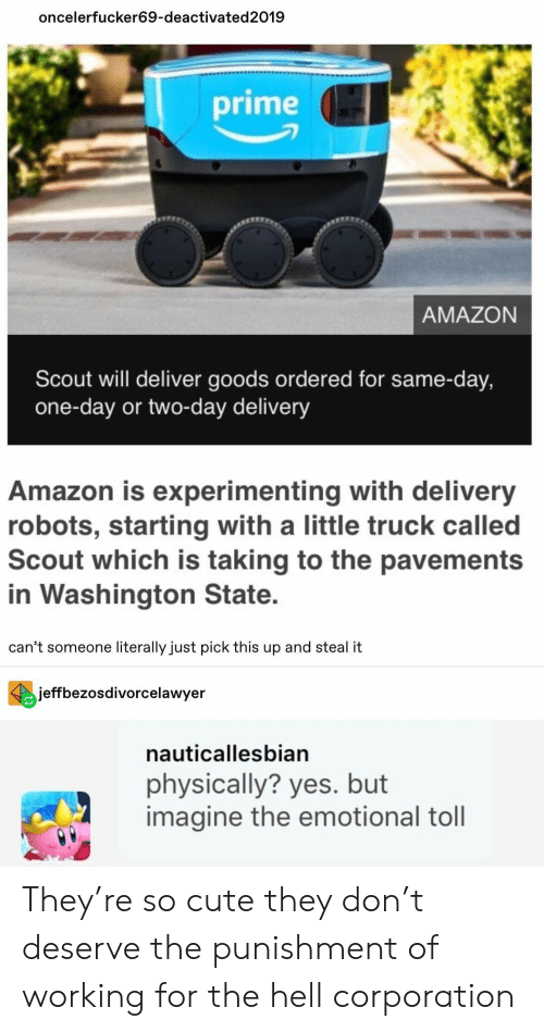 scout: oncelerfucker69-deactivated2019  prime  AMAZON  Scout will deliver goods ordered for same-day,  one-day or two-day delivery  Amazon is experimenting with delivery  robots, starting with a little truck called  Scout which is taking to the pavements  in Washington State.  can't someone literally just pick this up and steal it  jeffbezosdivorcelawyer  nauticallesbian  physically? yes. but  imagine the emotional toll They're so cute they don't deserve the punishment of working for the hell corporation
