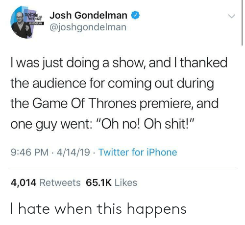 "Game of Thrones, Iphone, and Shit: ondelman  @joshgondelman  I was just doing a show, and I thanked  the audience for coming out during  the Game Of Thrones premiere, and  one guy went: ""Oh no! Oh shit!""  9:46 PM-4/14/19 Twitter for iPhone  4,014 Retweets 65.1K Likes I hate when this happens"