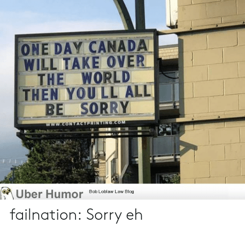 bob loblaw: ONE DAY CANADA  WILL TAKE OVER  THE WORLD  THEN YOU LL ALL  BE SORRY  www.coNTACTPRINTING.COM  Uber Humor  Bob Loblaw Law Blog failnation:  Sorry eh