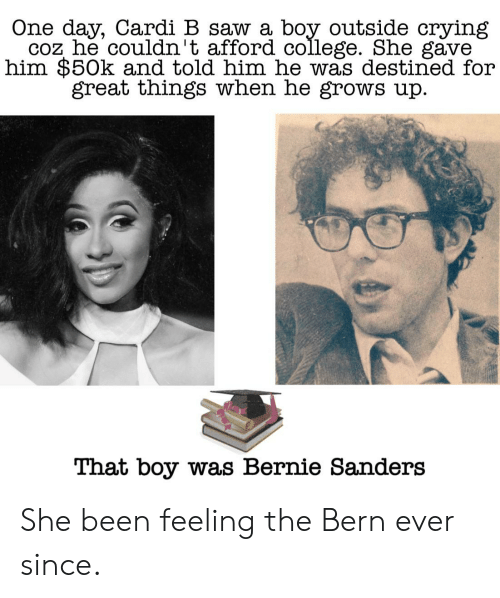 Bernie Sanders, College, and Crying: One day, Cardi B saw a boy outside crying  coz he couldn't afford college. She gave  him $50k and told him he was destined for  great things when he grows up  That boy was Bernie Sanders She been feeling the Bern ever since.
