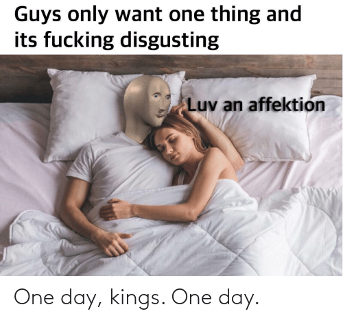 day: One day, kings. One day.
