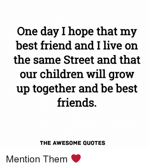 Mentiones: One day l hope that my  best friend and I live orn  the same Street and that  our children will grow  up together and be best  friends.  THE AWESOME QUOTES Mention Them ❤