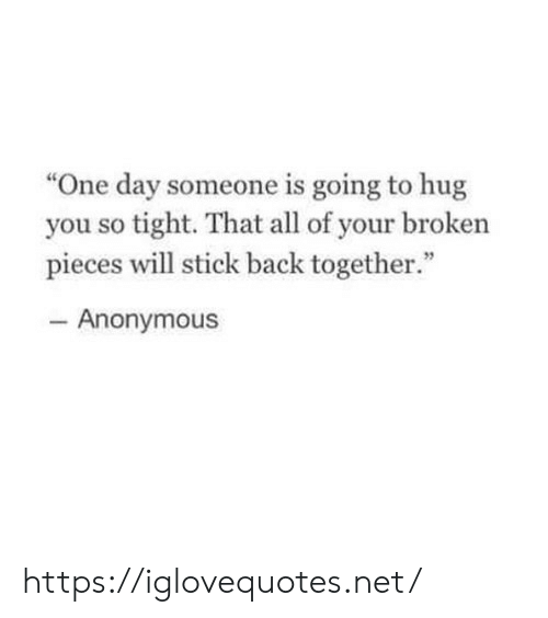 """Anonymous, Back, and Net: """"One day someone is going to hug  you so tight. That all of your broken  pieces will stick back together.""""  - Anonymous https://iglovequotes.net/"""