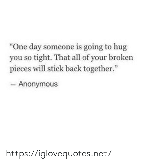 """All Of: """"One day someone is going to hug  you so tight. That all of your broken  pieces will stick back together.""""  - Anonymous https://iglovequotes.net/"""