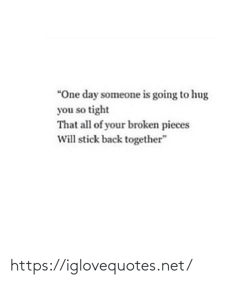 """All Of: """"One day someone is going to hug  you so tight  That all of your broken pieces  Will stick back together"""" https://iglovequotes.net/"""