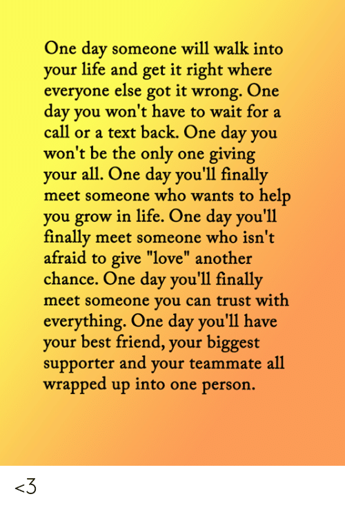 """Best Friend, Life, and Love: One day someone will walk into  your life and get it right where  everyone else got it wrong. One  day you won't have to wait for a  call or a text back. One day you  won't be the only one giving  your all. One day you'll finally  meet someone who wants to help  you grow in life. One day you'll  finally meet someone who isn't  afraid to give """"love"""" another  chance. One day you'll finally  meet someone you can trust with  everything. One day you'll have  your best friend, your biggest  supporter and your teammate all  wrapped up into one person. <3"""