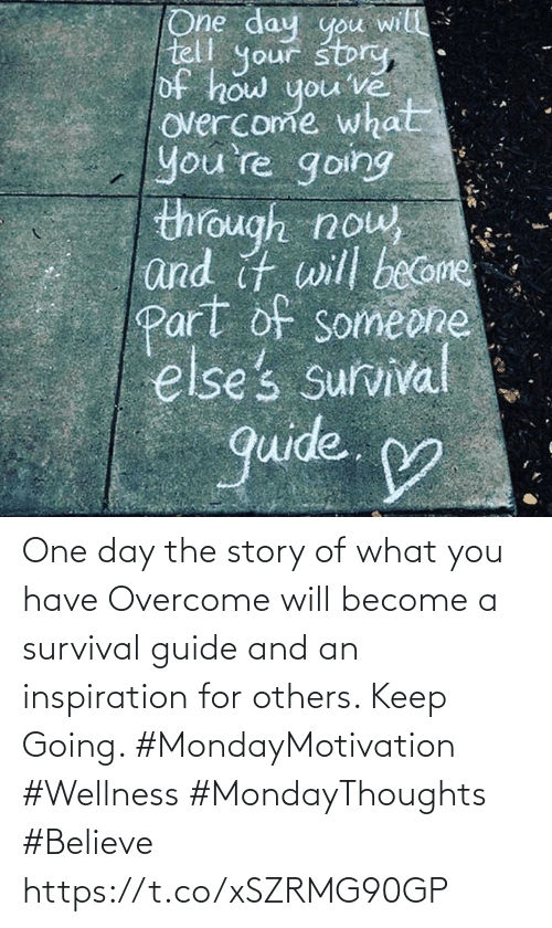 Love for Quotes: One day the story of what you have  Overcome will become a survival  guide and an inspiration for  others. Keep Going.   #MondayMotivation #Wellness #MondayThoughts #Believe https://t.co/xSZRMG90GP