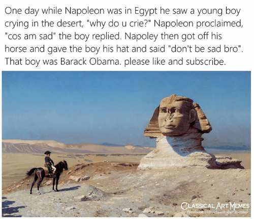 "Barack Obama: One day while Napoleon was in Egypt he saw a young boy  crying in the desert, ""why do u crie?"" Napoleon proclaimed,  ""cos am sad"" the boy replied. Napoley then got off his  horse and gave the boy his hat and said ""don't be sad bro""  That boy was Barack Obama. please like and subscribe.  CLASSICAL ART MEMES  facebook.com/elassicalartmemes"