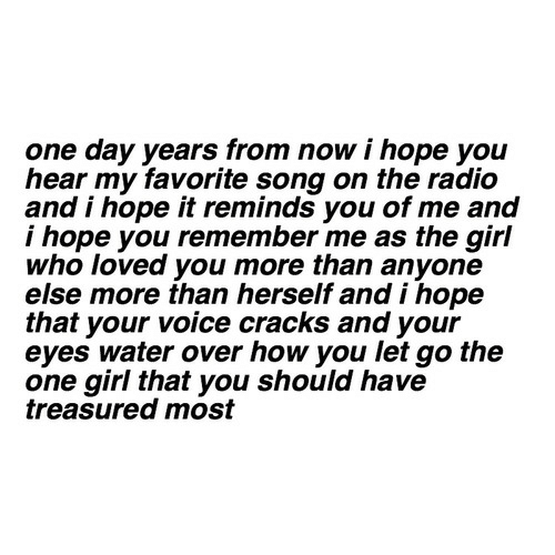 Radio, Girl, and Voice: one day years from now i hope you  hear my favorite song on the radio  and i hope it reminds you of me and  i hope you remember me as the girl  who loved you more than anyone  else more than herself and i hope  that your voice cracks and your  eyes water over how you let go the  one girl that you should have  treasured most