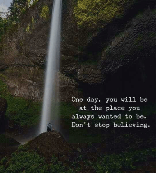 Don't Stop Believing, Wanted, and One: One day, you will be  at the place you  always wanted to be.  Don't stop believing.
