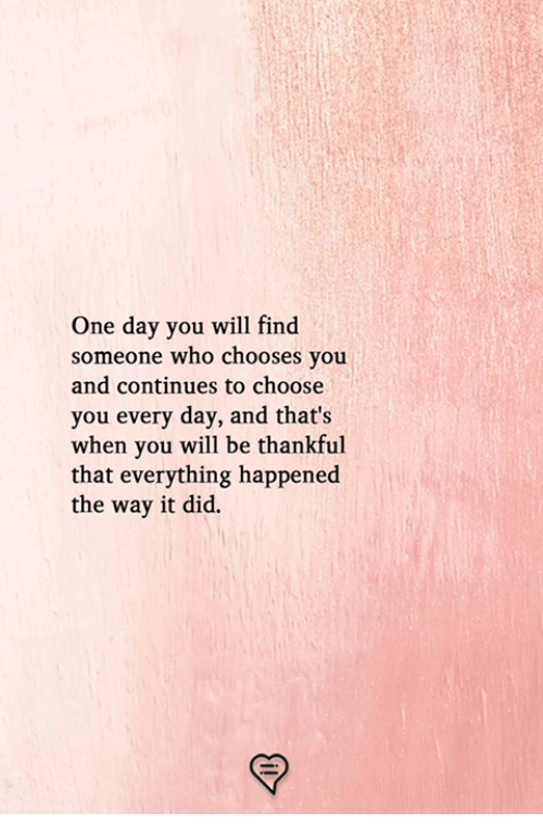 Memes, 🤖, and Who: One day you will find  someone who chooses you  and continues to choose  you every day, and that's  when you will be thankful  that everything happened  the way it did.