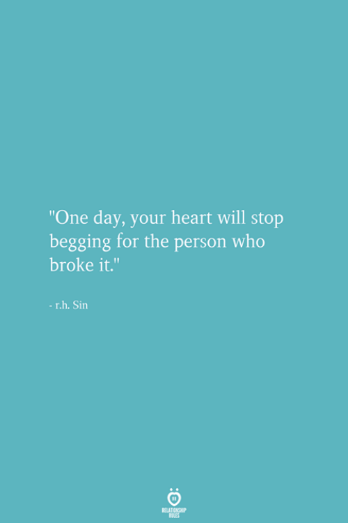 "Heart, Who, and One: ""One day, your heart will stop  begging for the person who  broke it.  -r.h. Sin"