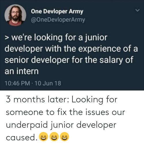 salary: One Devloper Army  @OneDevloperArmy  > we're looking for a junior  developer with the experience of a  senior developer for the salary of  an intern  10:46 PM · 10 Jun 18 3 months later: Looking for someone to fix the issues our underpaid junior developer caused.😄😄😄