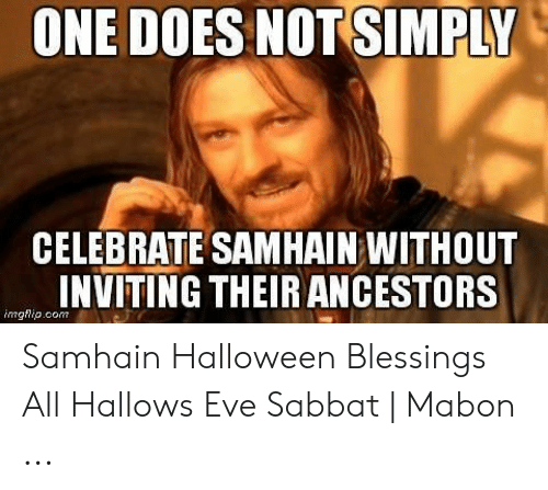 One Does Not Simply Celebrate Samhain Without Inviting Their Ancestors Imghipcom Samhain Halloween Blessings All Hallows Eve Sabbat Mabon Halloween Meme On Loveforquotes Com