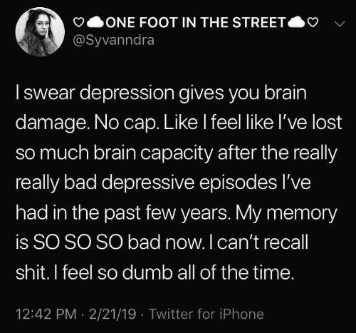 Bad, Dumb, and Iphone: ONE FOOT IN THE STREET  @Syvanndra  Iswear depression gives you brain  damage. No cap. Like I feel like l've lost  so much brain capacity after the really  really bad depressive episodes I've  had in the past few years. My memory  is SO SO SO bad now. I can't recall  shit. I feel so dumb all of the time.  12:42 PM 2/21/19 Twitter for iPhone