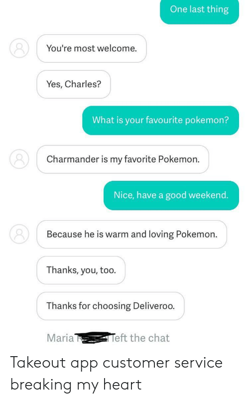 Charmander, Pokemon, and Chat: One last thing  You're most welcome.  Yes, Charles?  What is your favourite pokemon?  Charmander is my favorite Pokemon.  Nice, have a good weekend.  Because he is warm and loving Pokemon.  Thanks, you, too.  Thanks for choosing Deliveroo  Maria  eft the chat Takeout app customer service breaking my heart