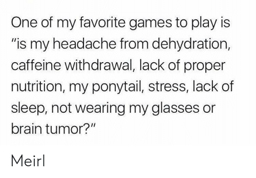 "Is Is: One of my favorite games to play is  ""is my headache from dehydration,  caffeine withdrawal, lack of proper  nutrition, my ponytail, stress, lack of  sleep, not wearing my glasses or  brain tumor?"" Meirl"