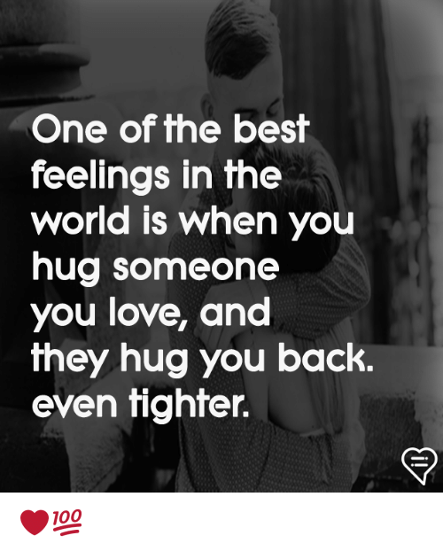 Love, Memes, and Best: One of the best  feelings in the  world is when you  hug someone  you love, and  they hug you back.  even tighter. ❤️💯