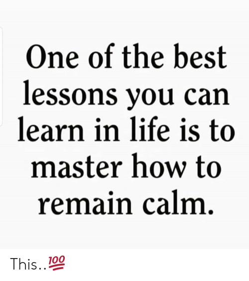 Life, Best, and How To: One of the best  lessons you can  learn in life is to  master how to  remain calm. This..💯