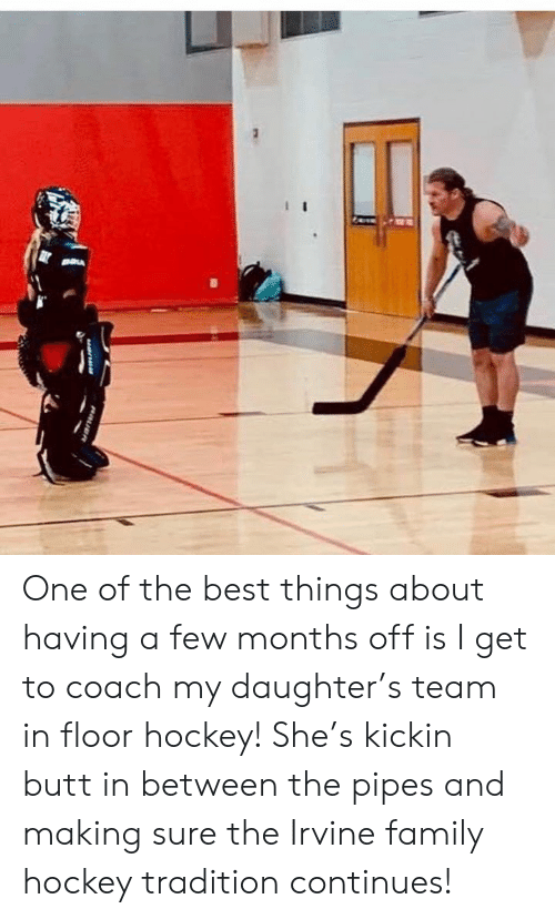 Hockey: One of the best things about having a few months off is I get to coach my daughter's team in floor hockey! She's kickin butt in between the pipes and making sure the Irvine family hockey tradition continues!