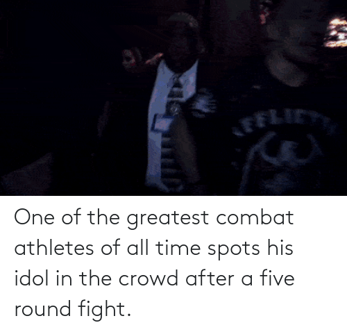 Fight: One of the greatest combat athletes of all time spots his idol in the crowd after a five round fight.