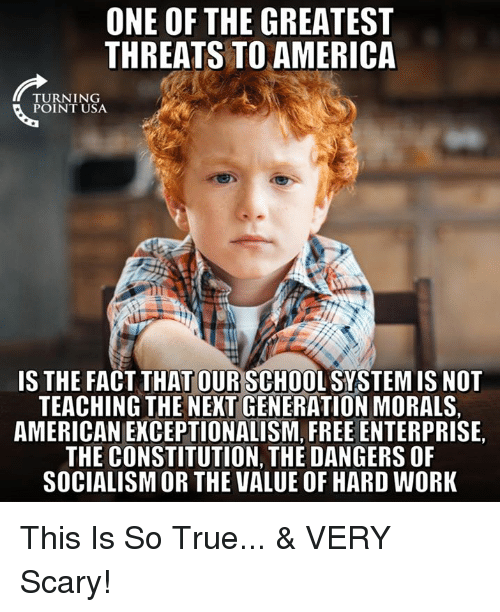 America, Memes, and School: ONE OF THE GREATEST  THREATS TO AMERICA  TU RN 1 NG  POINT USA  IS THE FACT THAT OUR SCHOOL SYSTEM IS NOT  TEACHING THE NEXT GENERATION MORALS,  AMERICAN EKCEPTIONALISM, FREE ENTERPRISE,  THE CONSTITUTION, THE DANGERS OF  SOCIALISM OR THE VALUE OF HARD WORK This Is So True...   & VERY Scary!