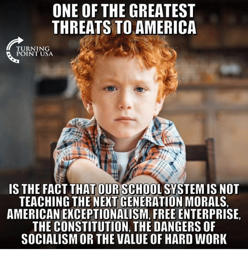 America, Memes, and School: ONE OF THE GREATEST  THREATS TO AMERICA  TU RN 1 NG  IS THE FACT THAT OUR SCHOOL SYSTEM IS NOT  TEACHING THE NEXT GENERATION MORALS.  AMERICAN EKCEPTIONALISM, FREE ENTERPRISE,  THE CONSTITUTION, THE DANGERS OF  SOCIALISM OR THE VALUE OF HARD WORK