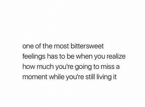 Living, How, and Miss A: one of the most bittersweet  feelings has to be when you realize  how much you're going to miss a  moment while you're still living it