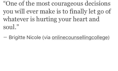 "Heart, Courageous, and Decisions: One of the most courageous decisions  you will ever make is to finally let go of  whatever is hurting your heart and  soul.""  C6  95  Brigitte Nicole (via onlinecounsellingcollege)"