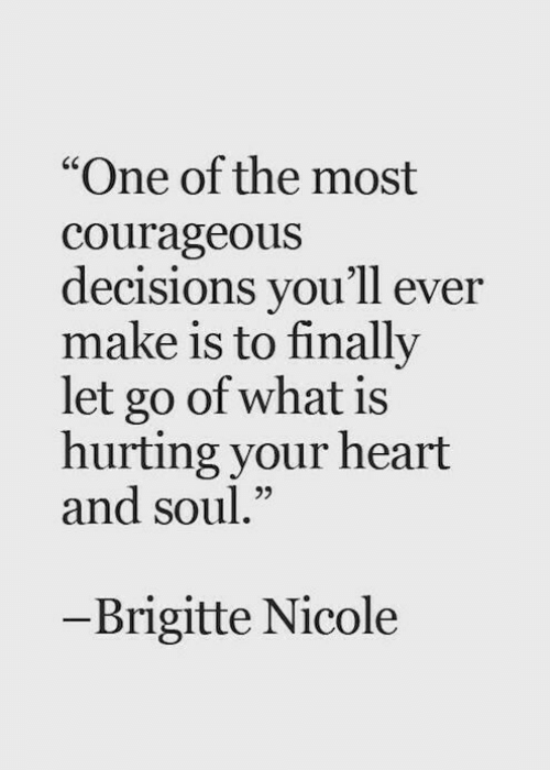 "Heart, What Is, and Courageous: ""One of the most  courageous  decisions you'll ever  make is to finally  let go of what is  hurting your heart  and soul.""  65  - Brigitte Nicole"
