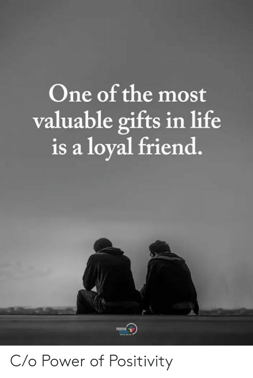 Life, Power, and One: One of the most  valuable gifts in life  is a loyal friend.  POSITVE  OPSE C/o Power of Positivity