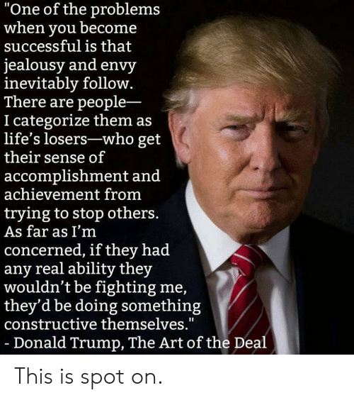 "Donald Trump: ""One of the problems  when you becone  successful is that  jealousy and envy  inevitably follow.  There are people-  I categorize them as  life's losers-who get  their sense of  accomplishment and  achievement from  trying to stop others  As far as I'm  concerned, if they had  any real ability they  wouldn't be fighting me,  they'd be doing something  constructive themselves.""  -Donald Trump, The Art of the Deal This is spot on."